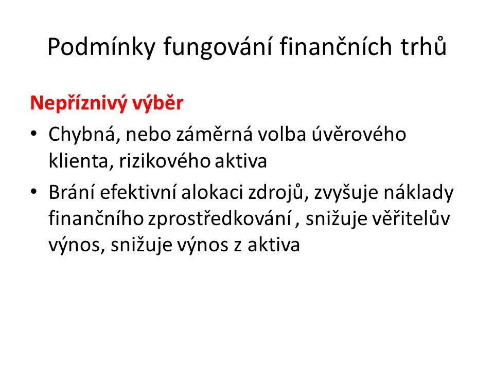 Podmínky fungování finančních trhů Nepříznivý výběr Chybná, nebo záměrná volba úvěrového klienta, rizikového aktiva Brání efektivní alokaci zdrojů, zv