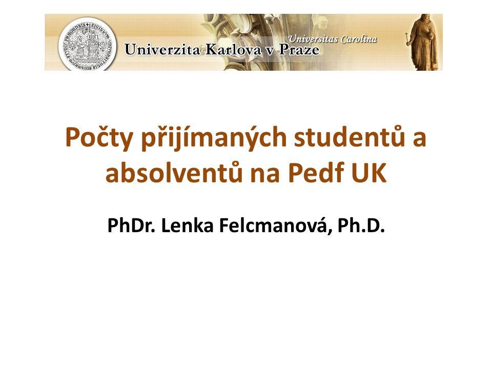 Počty přijímaných studentů a absolventů na Pedf UK PhDr. Lenka Felcmanová, Ph.D.