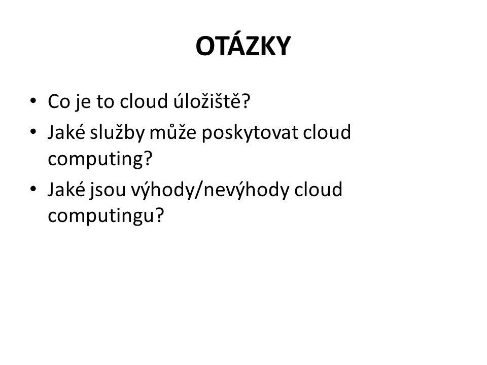 OTÁZKY Co je to cloud úložiště? Jaké služby může poskytovat cloud computing? Jaké jsou výhody/nevýhody cloud computingu?