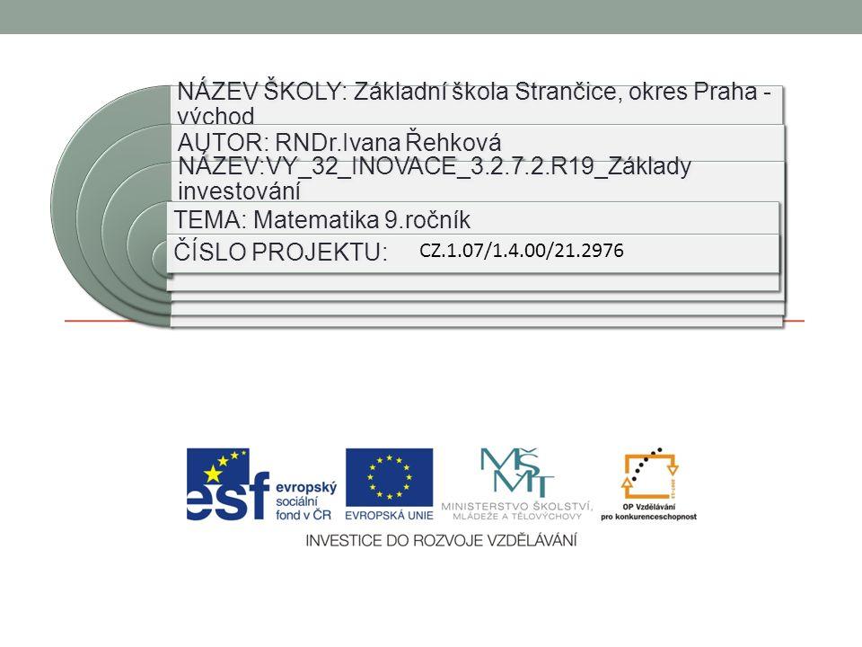 NÁZEV ŠKOLY: Základní škola Strančice, okres Praha - východ AUTOR: RNDr.Ivana Řehková NÁZEV:VY_32_INOVACE_3.2.7.2.R19_Základy investování TEMA: Matematika 9.ročník ČÍSLO PROJEKTU: CZ.1.07/1.4.00/21.2976