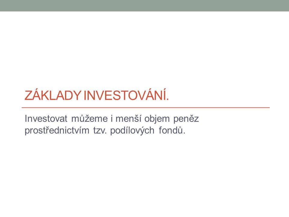 ZÁKLADY INVESTOVÁNÍ. Investovat můžeme i menší objem peněz prostřednictvím tzv. podílových fondů.