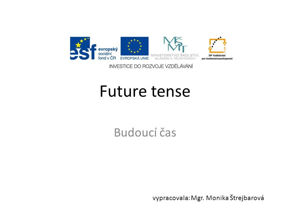 Future tense Budoucí čas vypracovala: Mgr. Monika Štrejbarová