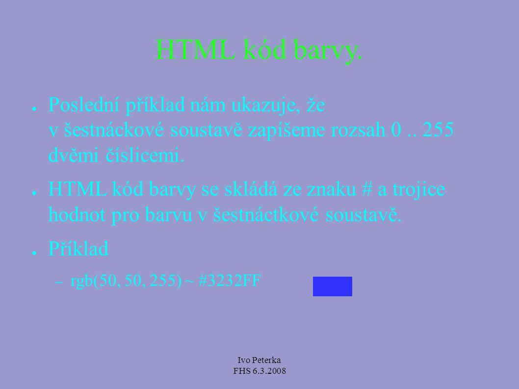 Ivo Peterka FHS 6.3.2008 HTML kód barvy. ● Poslední příklad nám ukazuje, že v šestnáckové soustavě zapíšeme rozsah 0.. 255 dvěmi číslicemi. ● HTML kód