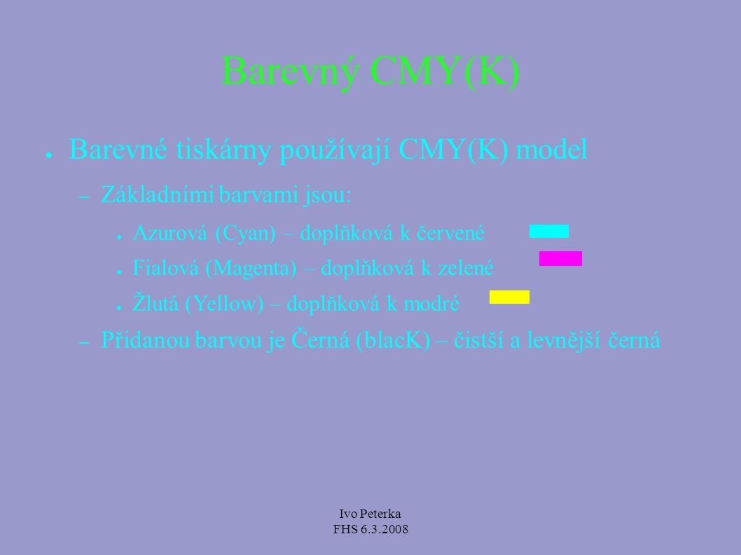 Ivo Peterka FHS 6.3.2008 Barevný CMY(K) ● Barevné tiskárny používají CMY(K) model – Základními barvami jsou: ● Azurová (Cyan) – doplňková k červené ●