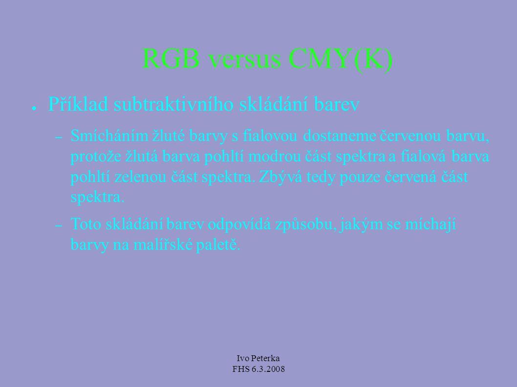 Ivo Peterka FHS 6.3.2008 RGB versus CMY(K) ● Příklad aditivního skládání barev (RGB) – Na co nejčistěji bílou stěnu (odráží celé barevné spektrum) zaměřte na jedno místo červené a zelené světlo přibližně stejné intenzity – výsledný barevný dojem bude odstín žluté barvy.