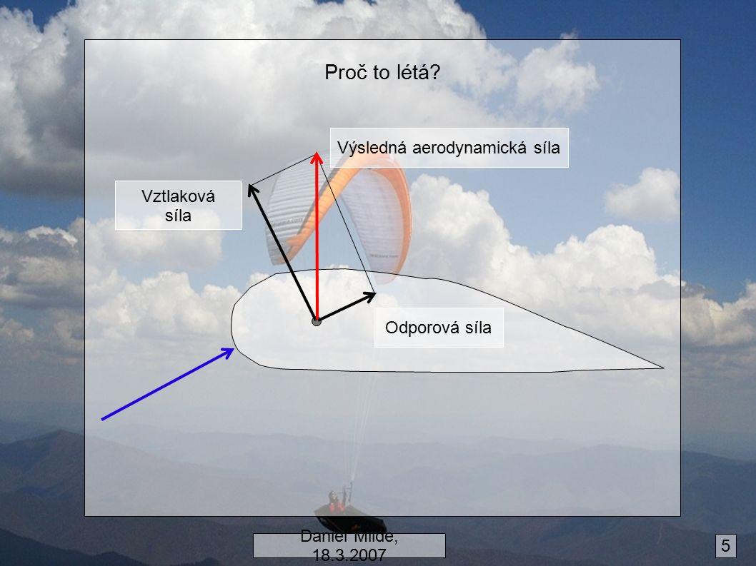 Proč to létá? Výsledná aerodynamická síla Odporová síla Vztlaková síla Daniel Milde, 18.3.2007 5