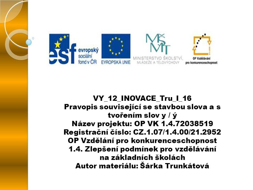 VY_12_INOVACE_Tru_I_16 Pravopis související se stavbou slova a s tvořením slov y / ý Název projektu: OP VK 1.4.72038519 Registrační číslo: CZ.1.07/1.4.00/21.2952 OP Vzdělání pro konkurenceschopnost 1.4.