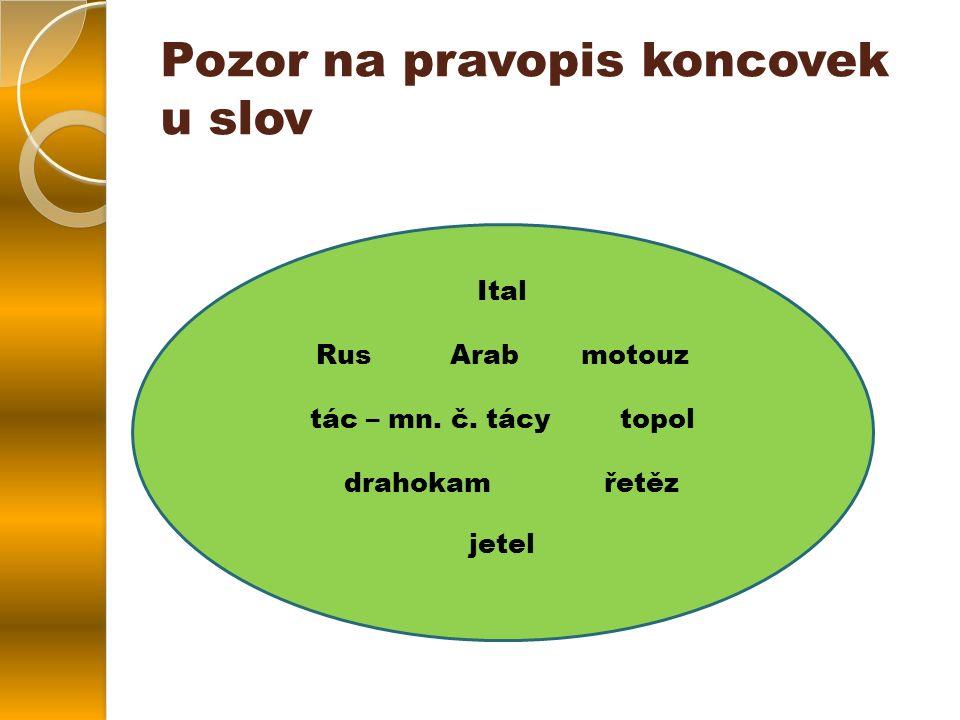 Ital Rus Arab motouz tác – mn. č. tácy topol drahokam řetěz jetel Pozor na pravopis koncovek u slov