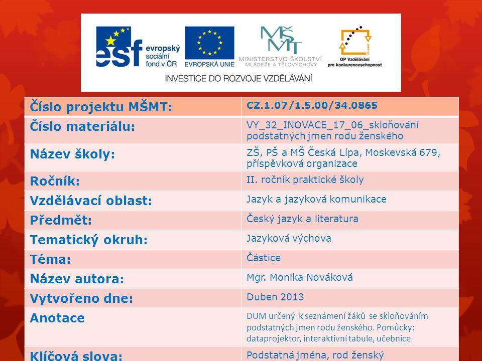 Číslo projektu MŠMT: CZ.1.07/1.5.00/34.0865 Číslo materiálu: VY_32_INOVACE_17_06_skloňování podstatných jmen rodu ženského Název školy: ZŠ, PŠ a MŠ Če