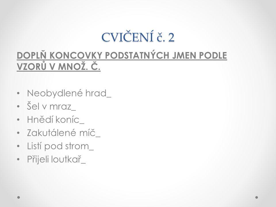 CVIČENÍ č. 2 DOPLŇ KONCOVKY PODSTATNÝCH JMEN PODLE VZORŮ V MNOŽ.