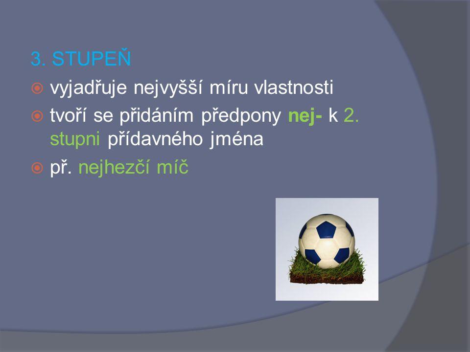 1. STUPEŇ  vyjadřuje základní míru vlastnosti  př. hezký míč 2. STUPEŇ  vyjadřuje větší míru vlastnosti  tvoří se příponami -ejší,-ější,-ší nebo -