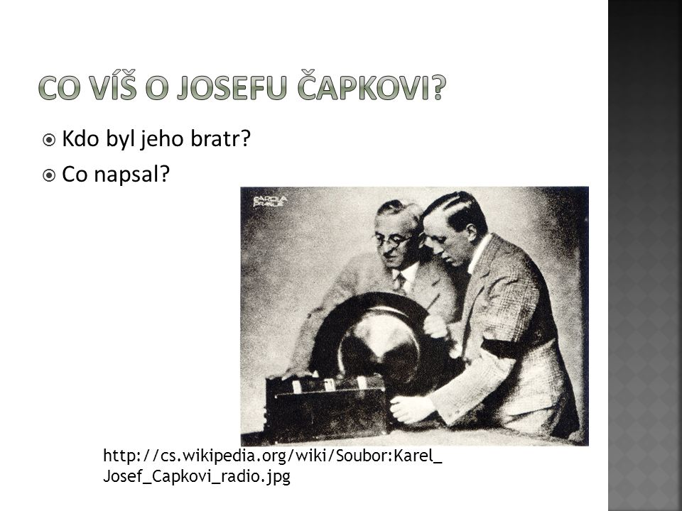  Kdo byl jeho bratr?  Co napsal? http://cs.wikipedia.org/wiki/Soubor:Karel_ Josef_Capkovi_radio.jpg