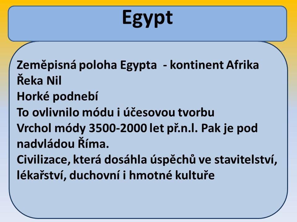 Zeměpisná poloha Egypta - kontinent Afrika Řeka Nil Horké podnebí To ovlivnilo módu i účesovou tvorbu Vrchol módy 3500-2000 let př.n.l.