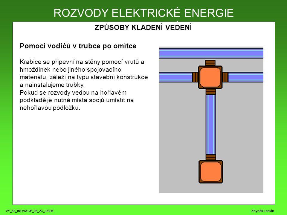 VY_52_INOVACE_05_23_LEZB Zbyněk Lecián ROZVODY ELEKTRICKÉ ENERGIE ZPŮSOBY KLADENÍ VEDENÍ ROZVODY ELEKTRICKÉ ENERGIE Pomocí vodičů v trubce po omítce Krabice se připevní na stěny pomocí vrutů a hmoždinek nebo jiného spojovacího materiálu, záleží na typu stavební konstrukce a nainstalujeme trubky.