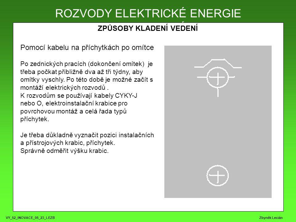 VY_52_INOVACE_05_23_LEZB Zbyněk Lecián ROZVODY ELEKTRICKÉ ENERGIE ZPŮSOBY KLADENÍ VEDENÍ ROZVODY ELEKTRICKÉ ENERGIE Pomocí kabelu na příchytkách po omítce Po zednických pracích (dokončení omítek) je třeba počkat přibližně dva až tři týdny, aby omítky vyschly.