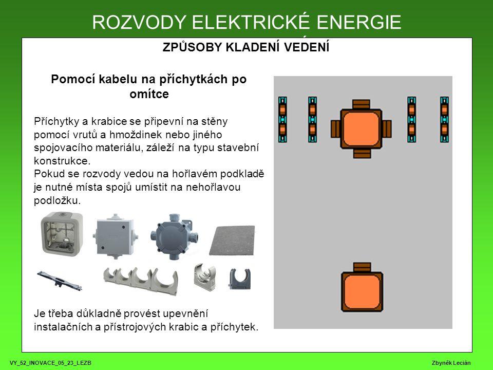 VY_52_INOVACE_05_23_LEZB Zbyněk Lecián ROZVODY ELEKTRICKÉ ENERGIE ZPŮSOBY KLADENÍ VEDENÍ ROZVODY ELEKTRICKÉ ENERGIE Pomocí kabelu na příchytkách po omítce Příchytky a krabice se připevní na stěny pomocí vrutů a hmoždinek nebo jiného spojovacího materiálu, záleží na typu stavební konstrukce.