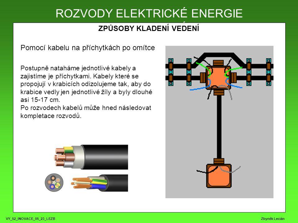 VY_52_INOVACE_05_23_LEZB Zbyněk Lecián ROZVODY ELEKTRICKÉ ENERGIE ZPŮSOBY KLADENÍ VEDENÍ ROZVODY ELEKTRICKÉ ENERGIE Pomocí kabelu na příchytkách po omítce Postupně nataháme jednotlivé kabely a zajistíme je příchytkami.