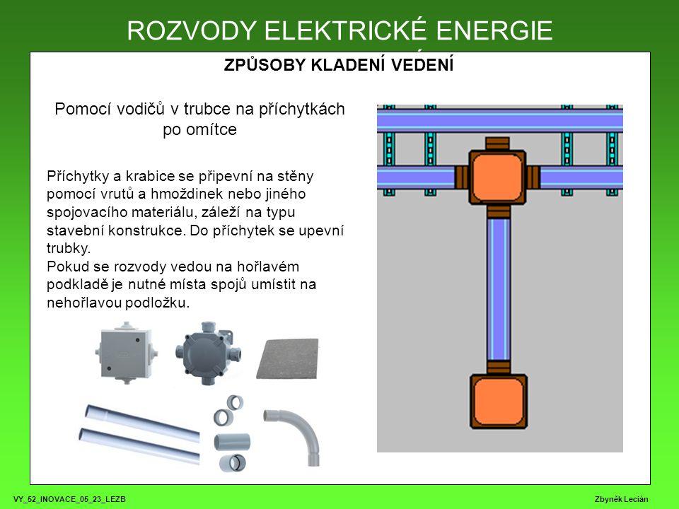 VY_52_INOVACE_05_23_LEZB Zbyněk Lecián ROZVODY ELEKTRICKÉ ENERGIE ZPŮSOBY KLADENÍ VEDENÍ ROZVODY ELEKTRICKÉ ENERGIE Pomocí vodičů v trubce na příchytkách po omítce Příchytky a krabice se připevní na stěny pomocí vrutů a hmoždinek nebo jiného spojovacího materiálu, záleží na typu stavební konstrukce.