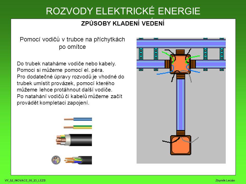 VY_52_INOVACE_05_23_LEZB Zbyněk Lecián ROZVODY ELEKTRICKÉ ENERGIE ZPŮSOBY KLADENÍ VEDENÍ ROZVODY ELEKTRICKÉ ENERGIE Pomocí vodičů v trubce na příchytkách po omítce Do trubek nataháme vodiče nebo kabely.