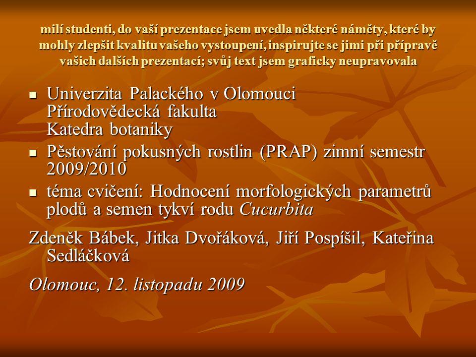 milí studenti, do vaší prezentace jsem uvedla některé náměty, které by mohly zlepšit kvalitu vašeho vystoupení, inspirujte se jimi při přípravě vašich dalších prezentací; svůj text jsem graficky neupravovala Univerzita Palackého v Olomouci Přírodovědecká fakulta Katedra botaniky Univerzita Palackého v Olomouci Přírodovědecká fakulta Katedra botaniky Pěstování pokusných rostlin (PRAP) zimní semestr 2009/2010 Pěstování pokusných rostlin (PRAP) zimní semestr 2009/2010 téma cvičení: Hodnocení morfologických parametrů plodů a semen tykví rodu Cucurbita téma cvičení: Hodnocení morfologických parametrů plodů a semen tykví rodu Cucurbita Zdeněk Bábek, Jitka Dvořáková, Jiří Pospíšil, Kateřina Sedláčková Olomouc, 12.