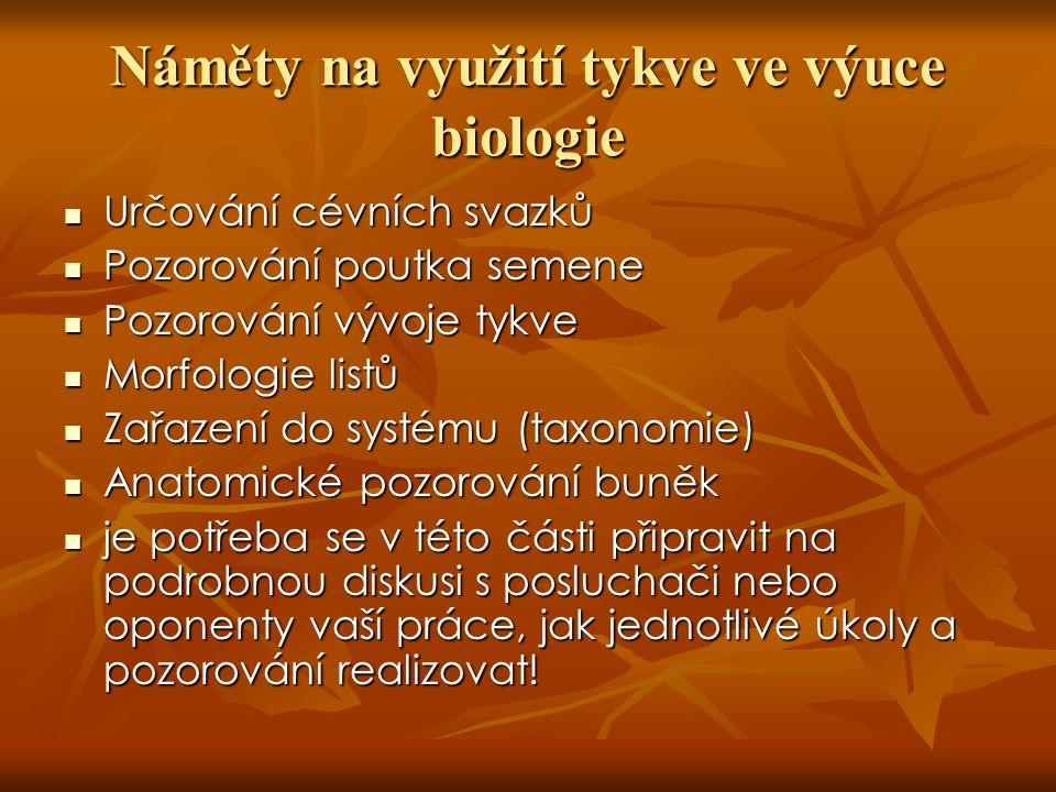 Náměty na využití tykve ve výuce biologie Určování cévních svazků Určování cévních svazků Pozorování poutka semene Pozorování poutka semene Pozorování vývoje tykve Pozorování vývoje tykve Morfologie listů Morfologie listů Zařazení do systému (taxonomie) Zařazení do systému (taxonomie) Anatomické pozorování buněk Anatomické pozorování buněk je potřeba se v této části připravit na podrobnou diskusi s posluchači nebo oponenty vaší práce, jak jednotlivé úkoly a pozorování realizovat.
