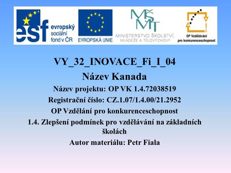 VY_32_INOVACE_Fi_I_04 Název Kanada Název projektu: OP VK 1.4.72038519 Registrační číslo: CZ.1.07/1.4.00/21.2952 OP Vzdělání pro konkurenceschopnost 1.