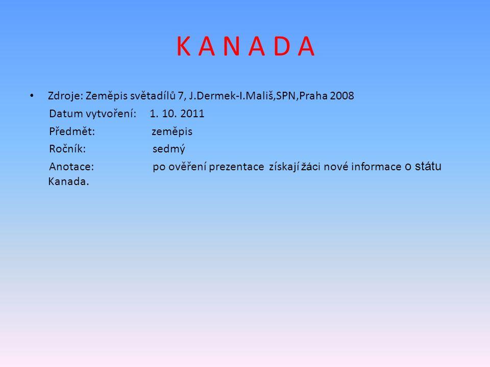 K A N A D A Zdroje: Zeměpis světadílů 7, J.Dermek-I.Mališ,SPN,Praha 2008 Datum vytvoření: 1. 10. 2011 Předmět: zeměpis Ročník: sedmý Anotace: po ověře