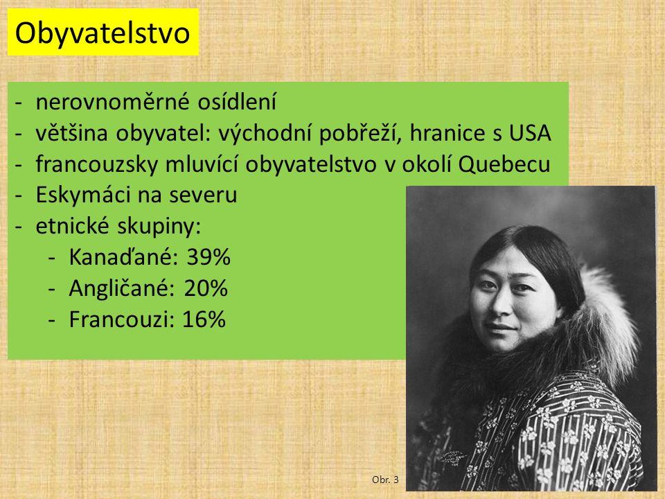 Obyvatelstvo -nerovnoměrné osídlení -většina obyvatel: východní pobřeží, hranice s USA -francouzsky mluvící obyvatelstvo v okolí Quebecu -Eskymáci na severu -etnické skupiny: -Kanaďané: 39% -Angličané: 20% -Francouzi: 16% Obr.