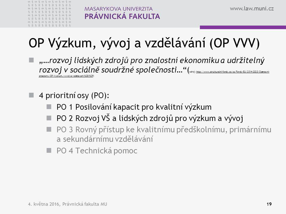 """www.law.muni.cz OP Výzkum, vývoj a vzdělávání (OP VVV) """"…rozvoj lidských zdrojů pro znalostní ekonomiku a udržitelný rozvoj v sociálně soudržné společnosti… ( zdroj: http://www.strukturalni-fondy.cz/cs/Fondy-EU/2014-2020/Operacni- programy/OP-Vyzkum,-vyvoj-a-vzdelavani-%281%29)http://www.strukturalni-fondy.cz/cs/Fondy-EU/2014-2020/Operacni- programy/OP-Vyzkum,-vyvoj-a-vzdelavani-%281%29 4 prioritní osy (PO): PO 1 Posilování kapacit pro kvalitní výzkum PO 2 Rozvoj VŠ a lidských zdrojů pro výzkum a vývoj PO 3 Rovný přístup ke kvalitnímu předškolnímu, primárnímu a sekundárnímu vzdělávání PO 4 Technická pomoc 4."""