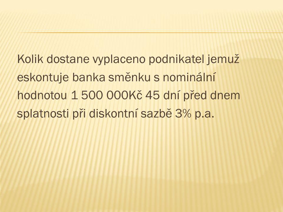 Kolik dostane vyplaceno podnikatel jemuž eskontuje banka směnku s nominální hodnotou 1 500 000Kč 45 dní před dnem splatnosti při diskontní sazbě 3% p.