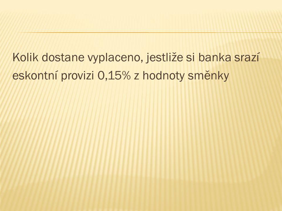 Kolik dostane vyplaceno, jestliže si banka srazí eskontní provizi 0,15% z hodnoty směnky