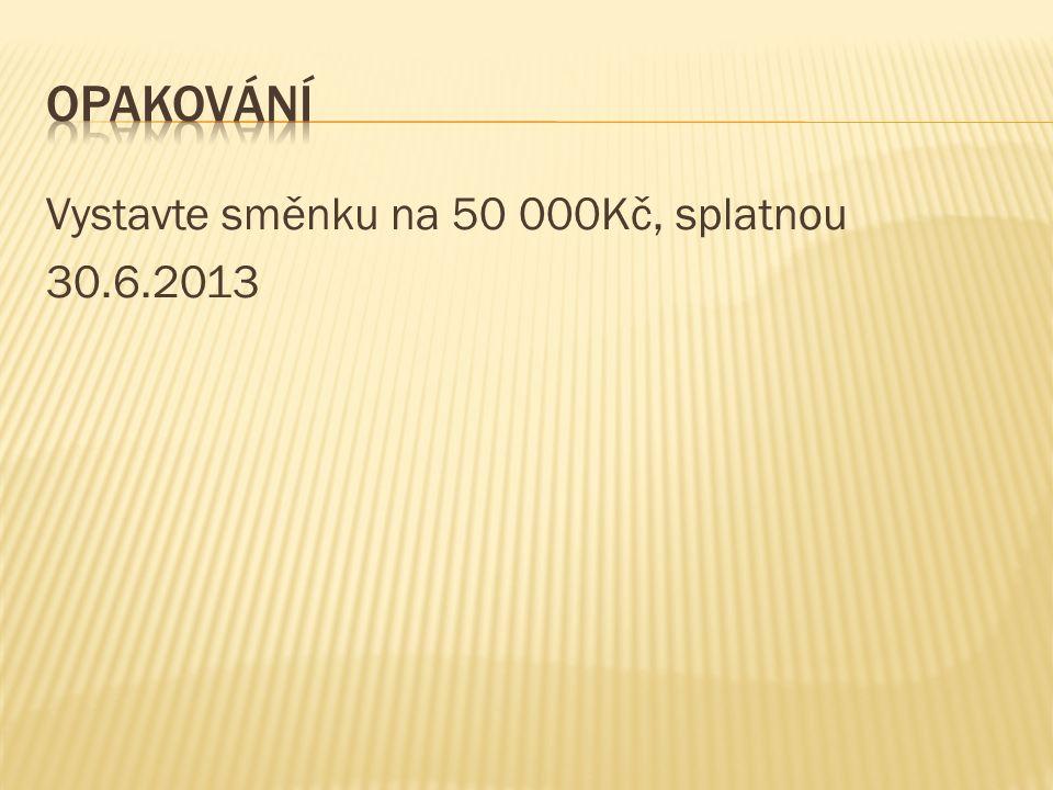 Vystavte směnku na 50 000Kč, splatnou 30.6.2013