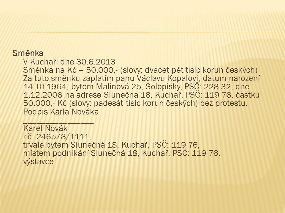 Směnka V Kuchaři dne 30.6.2013 Směnka na Kč = 50.000,- (slovy: dvacet pět tisíc korun českých) Za tuto směnku zaplatím panu Václavu Kopalovi, datum na