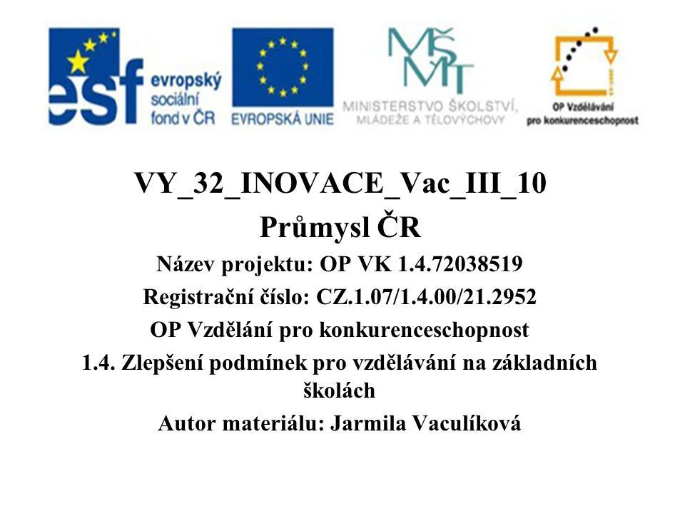 VY_32_INOVACE_Vac_III_10 Průmysl ČR Název projektu: OP VK 1.4.72038519 Registrační číslo: CZ.1.07/1.4.00/21.2952 OP Vzdělání pro konkurenceschopnost 1.4.