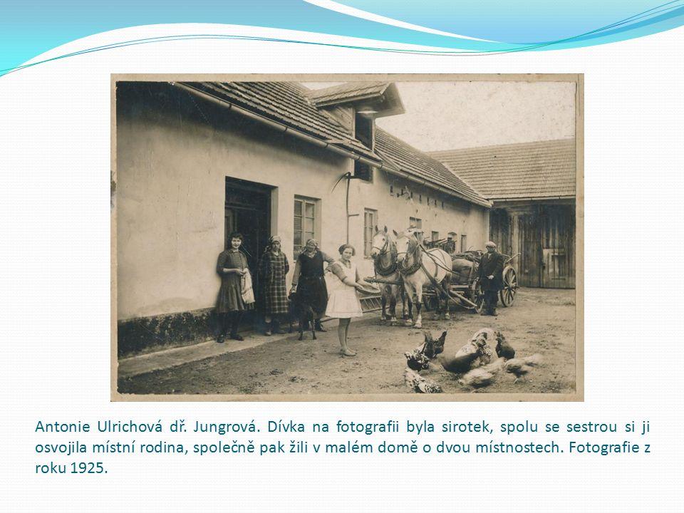 Antonie Ulrichová dř. Jungrová. Dívka na fotografii byla sirotek, spolu se sestrou si ji osvojila místní rodina, společně pak žili v malém domě o dvou