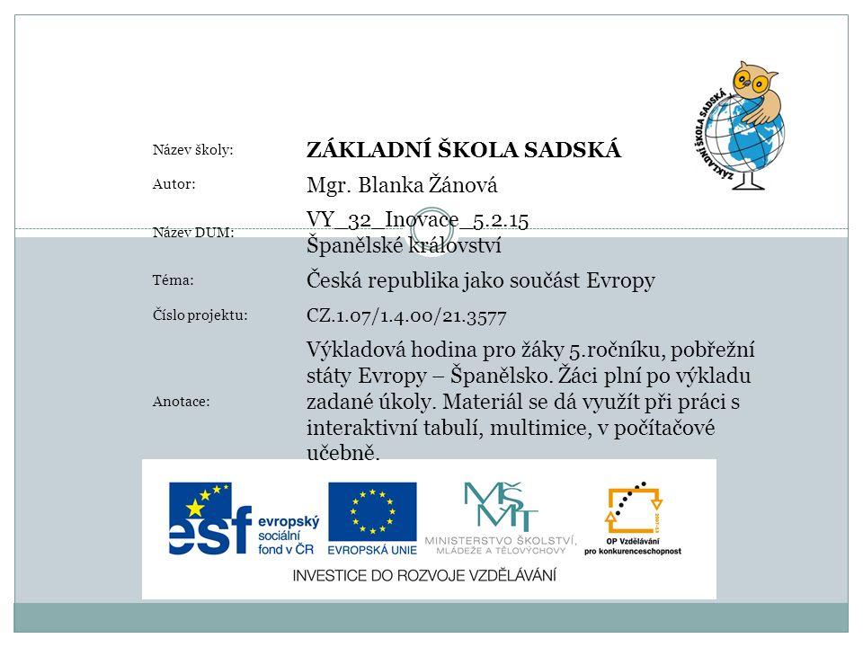 Název školy: ZÁKLADNÍ ŠKOLA SADSKÁ Autor: Mgr. Blanka Žánová Název DUM: VY_32_Inovace_5.2.15 Španělské království Téma: Česká republika jako součást E