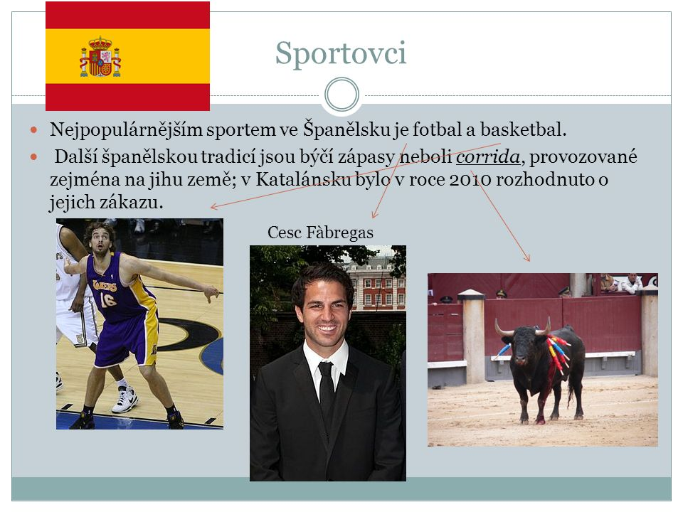 Sportovci Nejpopulárnějším sportem ve Španělsku je fotbal a basketbal. Další španělskou tradicí jsou býčí zápasy neboli corrida, provozované zejména n
