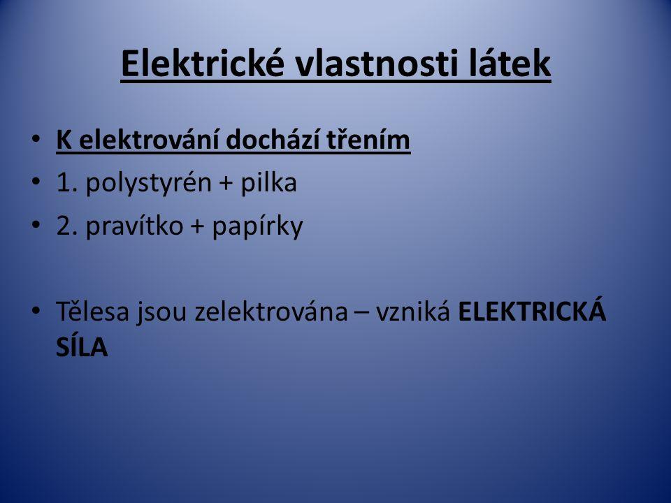 Elektrické vlastnosti látek K elektrování dochází třením 1. polystyrén + pilka 2. pravítko + papírky Tělesa jsou zelektrována – vzniká ELEKTRICKÁ SÍLA