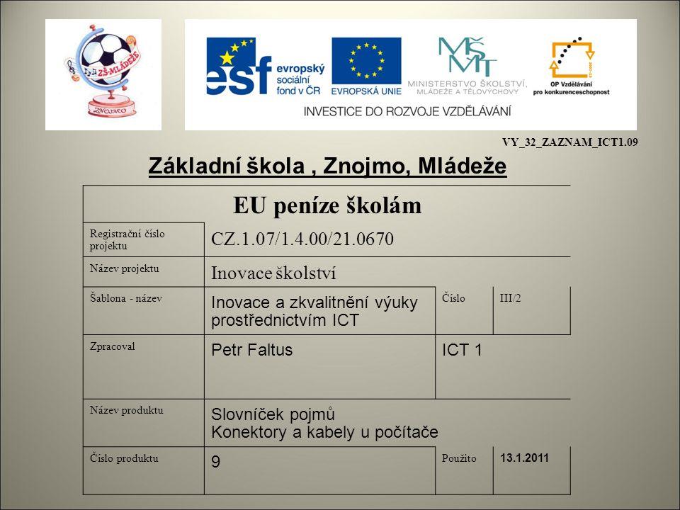 EU peníze školám Registrační číslo projektu CZ.1.07/1.4.00/21.0670 Název projektu Inovace školství Šablona - název Inovace a zkvalitnění výuky prostřednictvím ICT ČísloIII/2 Zpracoval Petr FaltusICT 1 Název produktu Slovníček pojmů Konektory a kabely u počítače Číslo produktu 9 Použito 13.1.2011 Základní škola, Znojmo, Mládeže VY_32_ZAZNAM_ICT1.09
