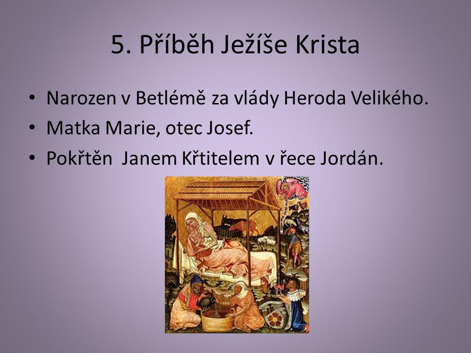 5. Příběh Ježíše Krista Narozen v Betlémě za vlády Heroda Velikého. Matka Marie, otec Josef. Pokřtěn Janem Křtitelem v řece Jordán.