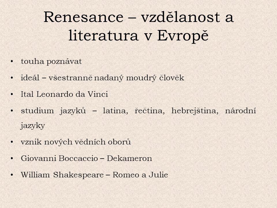 Renesance – vzdělanost a literatura v Evropě touha poznávat ideál – všestranně nadaný moudrý člověk Ital Leonardo da Vinci studium jazyků – latina, řečtina, hebrejština, národní jazyky vznik nových vědních oborů Giovanni Boccaccio – Dekameron William Shakespeare – Romeo a Julie