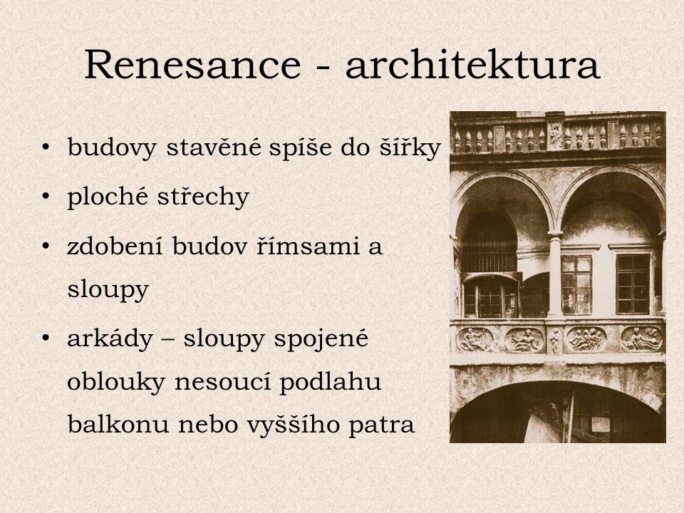 Renesance - architektura budovy stavěné spíše do šířky ploché střechy zdobení budov římsami a sloupy arkády – sloupy spojené oblouky nesoucí podlahu balkonu nebo vyššího patra