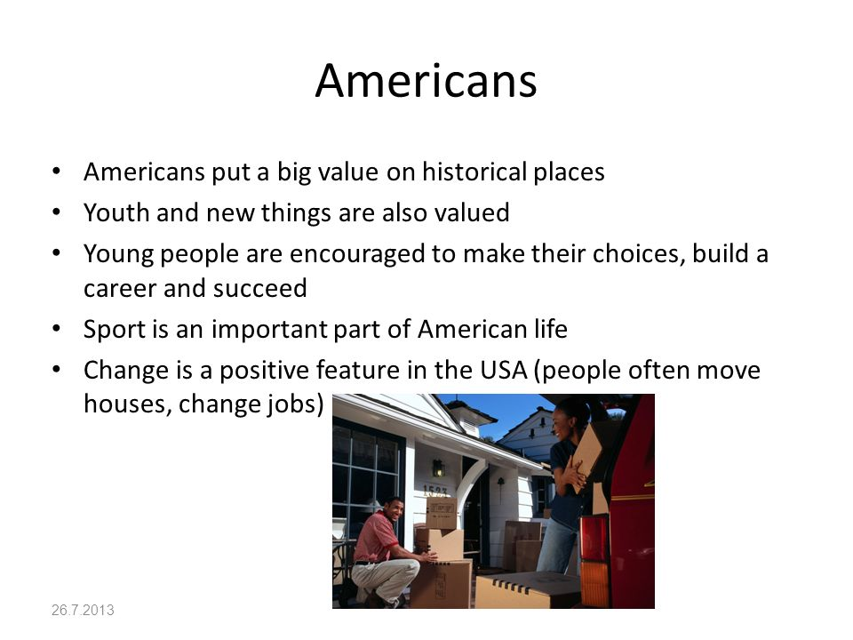 Americans Americans put a big value on historical places Youth and new things are also valued Young people are encouraged to make their choices, build