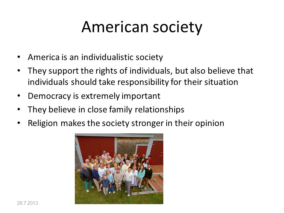 American society America is an individualistic society They support the rights of individuals, but also believe that individuals should take responsibility for their situation Democracy is extremely important They believe in close family relationships Religion makes the society stronger in their opinion 26.7.2013