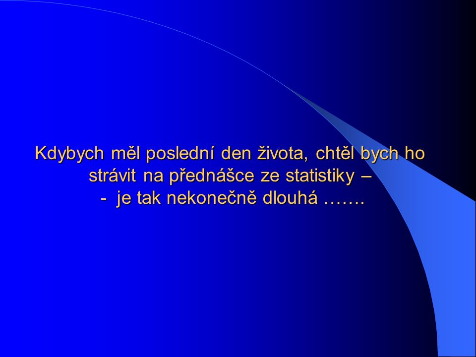 Kdybych měl poslední den života, chtěl bych ho strávit na přednášce ze statistiky – - je tak nekonečně dlouhá …….
