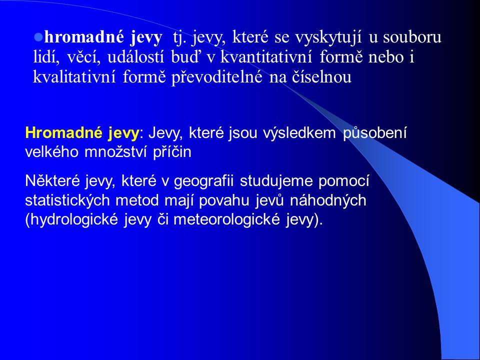 Hromadné jevy: Jevy, které jsou výsledkem působení velkého množství příčin Některé jevy, které v geografii studujeme pomocí statistických metod mají povahu jevů náhodných (hydrologické jevy či meteorologické jevy).