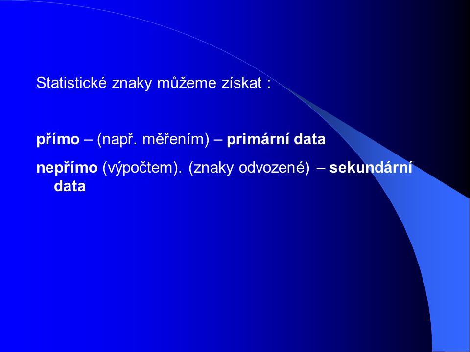 Statistické znaky můžeme získat : přímo – (např. měřením) – primární data nepřímo (výpočtem).