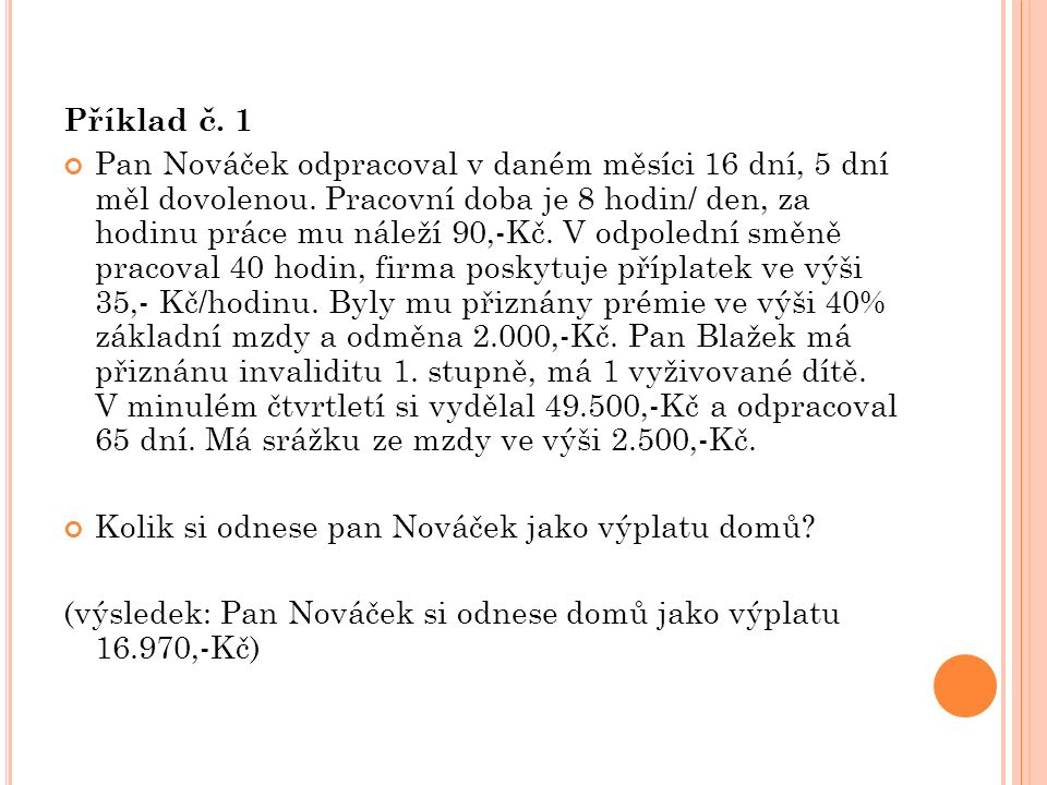 Příklad č. 1 Pan Nováček odpracoval v daném měsíci 16 dní, 5 dní měl dovolenou. Pracovní doba je 8 hodin/ den, za hodinu práce mu náleží 90,-Kč. V odp