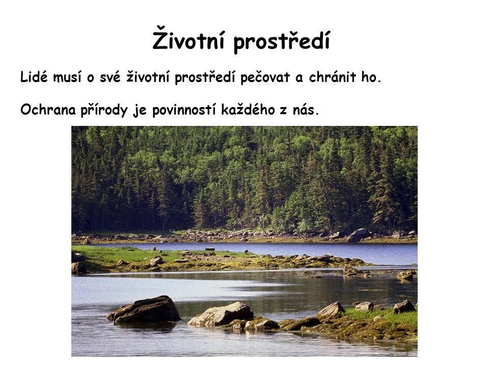Životní prostředí Lidé musí o své životní prostředí pečovat a chránit ho. Ochrana přírody je povinností každého z nás.