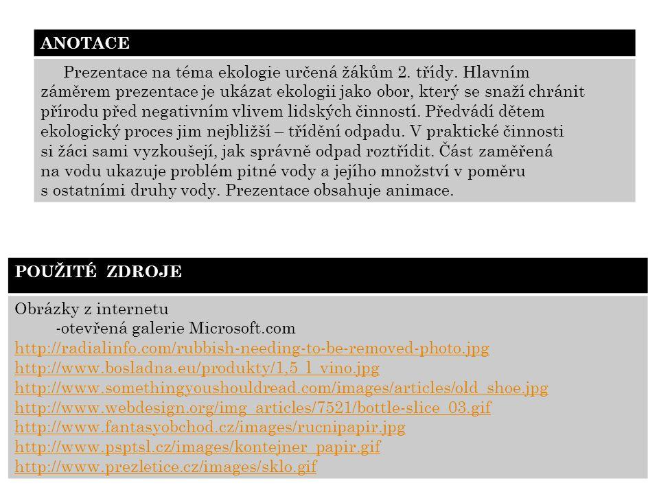 POUŽITÉ ZDROJE Obrázky z internetu -otevřená galerie Microsoft.com http://radialinfo.com/rubbish-needing-to-be-removed-photo.jpg http://www.bosladna.eu/produkty/1,5_l_vino.jpg http://www.somethingyoushouldread.com/images/articles/old_shoe.jpg http://www.webdesign.org/img_articles/7521/bottle-slice_03.gif http://www.fantasyobchod.cz/images/rucnipapir.jpg http://www.psptsl.cz/images/kontejner_papir.gif http://www.prezletice.cz/images/sklo.gif ANOTACE Prezentace na téma ekologie určená žákům 2.